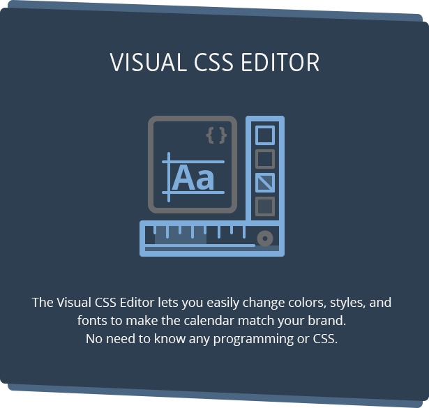 Eassily customize the look and feel of Calendarize it! using our Visual CSS Editor.