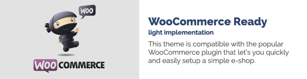 WooCommerce Ready light implementation This theme is compatible with the popular WooCommerce plugin that let's you quickly and easily to setup a simple e-shop.