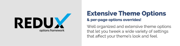 Extensive Theme Options per-page options overrides! Well organized and extensive theme options that let you tweek a wide variety of settings that affect your theme's look and feel.