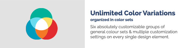 Unlimited Color Variations organized in color sets Six absolutely customizable groups of general colour sets multiple customization settings on every single design element.