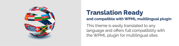 Translation Ready and compatible with WPML multilingual plugin This theme is easily translated to any language and offers full compatibility with the WPML plugin for multilingual sites.