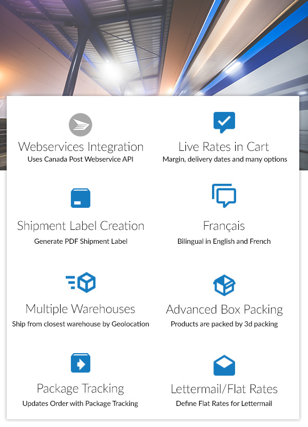 Features include: Canada Post Webservices Integration, Live Rates in Cart, Shipment Label Creation, Bilingual in French, Multiple Warehouses, Advanced Box Packing, Package Tracking and Lettermail / Flat Rates