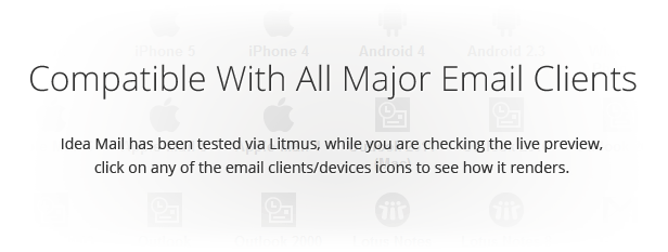 Compatible With All Major Email Clients: Idea Mail has been tested via Litmus, while you are checking the live preview, click on any of the email clients/devices icons to see how it renders.